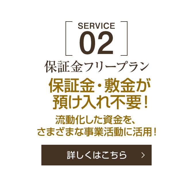 [SERVICE 02]保証金フリープラン 保証金・敷金が預け入れ不要!流動化した資金を、さまざまな事業活動に活用![詳しくはこちら]