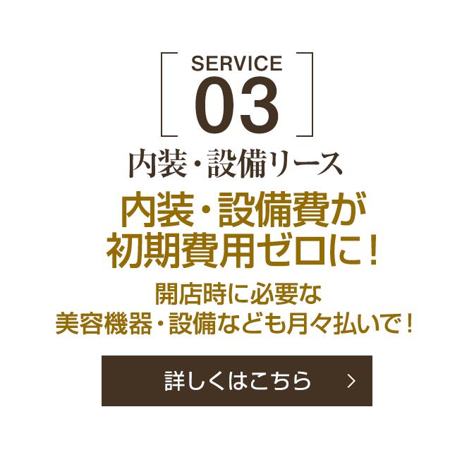 [SERVICE 03]内装・設備リース 内装・設備費が初期費用ゼロに!開店時に必要な美容機器・設備なども月々払いで![詳しくはこちら]
