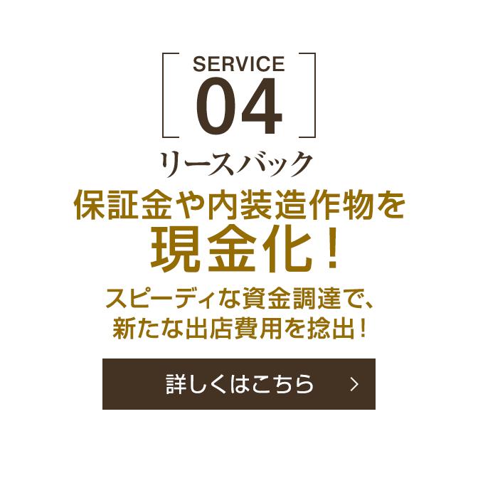 [SERVICE 04]リースバック 保証金や内装造作物を現金化!スピーディな資金調達で新たな出店費用を捻出![詳しくはこちら]